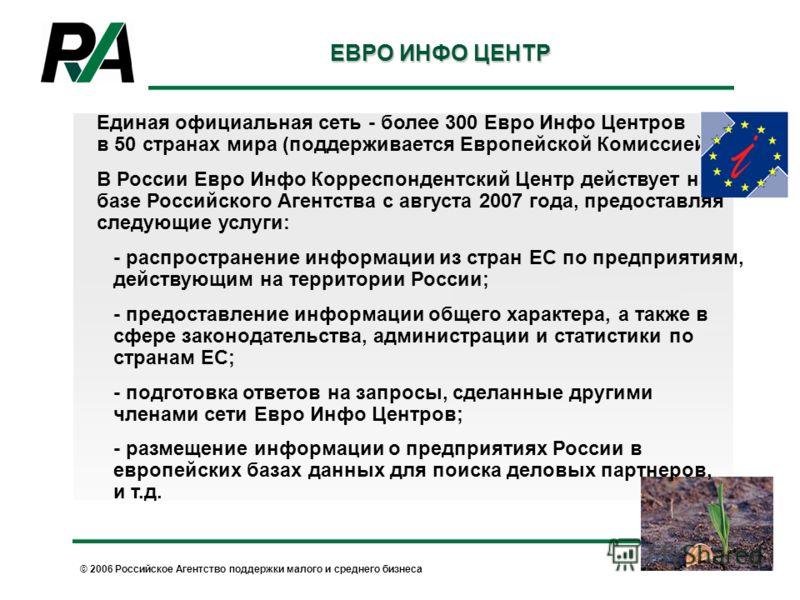 © 2006 Российское Агентство поддержки малого и среднего бизнеса ЕВРО ИНФО ЦЕНТР Единая официальная сеть - более 300 Евро Инфо Центров в 50 странах мира (поддерживается Европейской Комиссией) В России Евро Инфо Корреспондентский Центр действует на баз