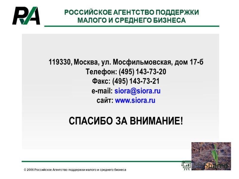 © 2006 Российское Агентство поддержки малого и среднего бизнеса 119330, Москва, ул. Мосфильмовская, дом 17-б Телефон: (495) 143-73-20 Факс: (495) 143-73-21 e-mail: siora@siora.ru сайт: www.siora.ru СПАСИБО ЗА ВНИМАНИЕ! РОССИЙСКОЕ АГЕНТСТВО ПОДДЕРЖКИ