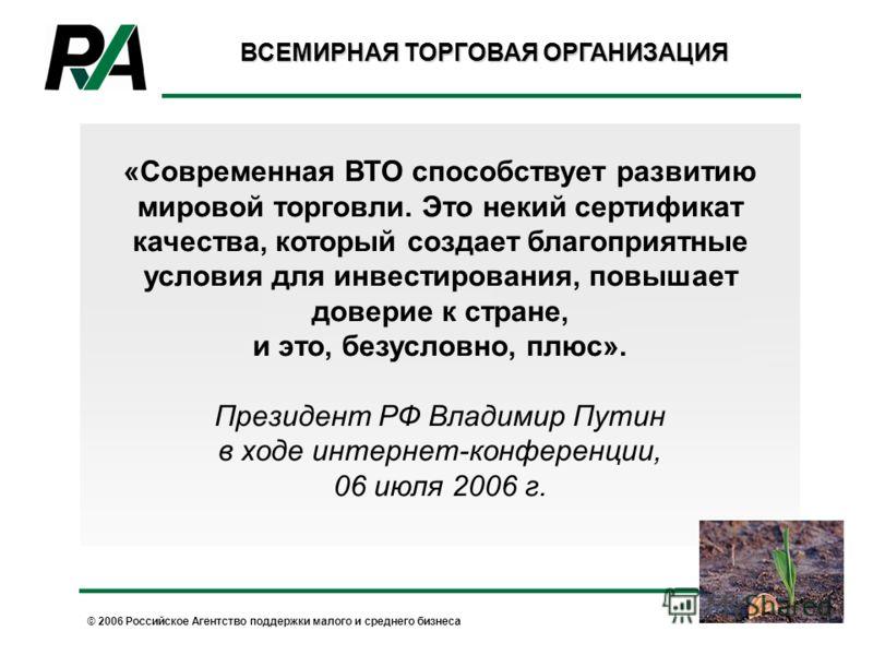 © 2006 Российское Агентство поддержки малого и среднего бизнеса ВСЕМИРНАЯ ТОРГОВАЯ ОРГАНИЗАЦИЯ «Современная ВТО способствует развитию мировой торговли. Это некий сертификат качества, который создает благоприятные условия для инвестирования, повышает