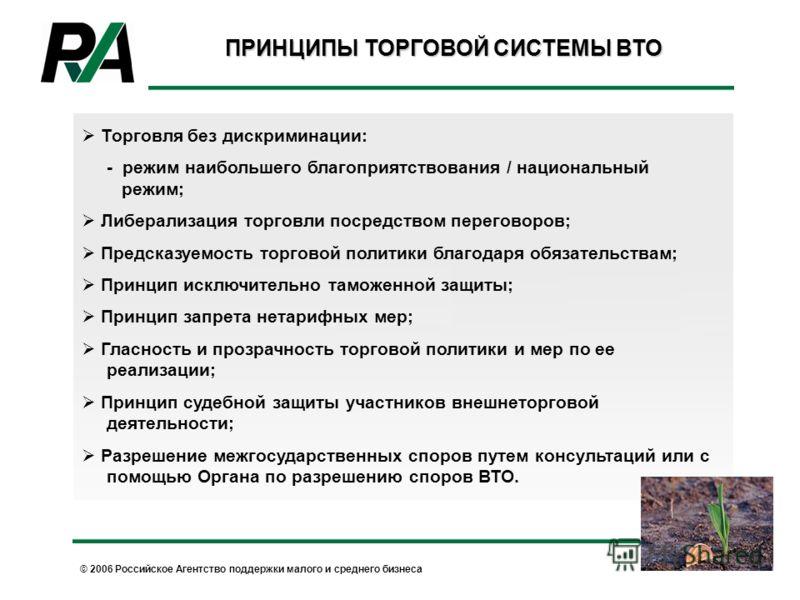 © 2006 Российское Агентство поддержки малого и среднего бизнеса ПРИНЦИПЫ ТОРГОВОЙ СИСТЕМЫ ВТО Торговля без дискриминации: - режим наибольшего благоприятствования / национальный режим; Либерализация торговли посредством переговоров; Предсказуемость то
