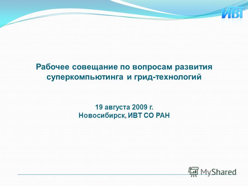 Рабочее совещание по вопросам развития суперкомпьютинга и грид-технологий 19 августа 2009 г. Новосибирск, ИВТ СО РАН