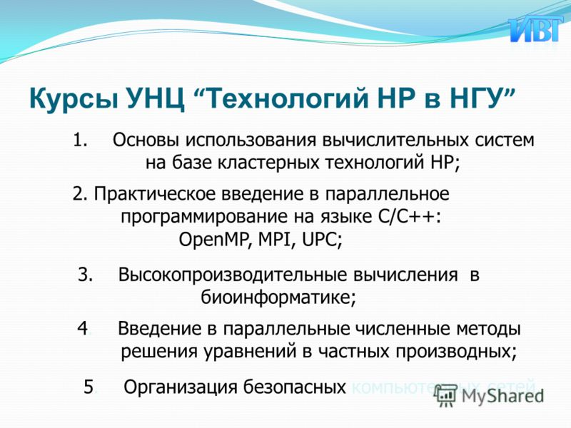 Курсы УНЦ Технологий HP в НГУ 1.Основы использования вычислительных систем на базе кластерных технологий HP; 2.Практическое введение в параллельное программирование на языке С/С++: OpenMP, MPI, UPC; 4.Введение в параллельные численные методы решения
