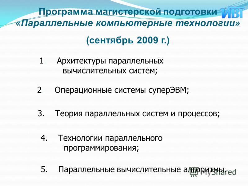 Программа магистерской подготовки « Параллельные компьютерные технологии » (сентябрь 2009 г.) 1.Архитектуры параллельных вычислительных систем; 2.Операционные системы суперЭВМ; 3.Теория параллельных систем и процессов; 4.Технологии параллельного прог