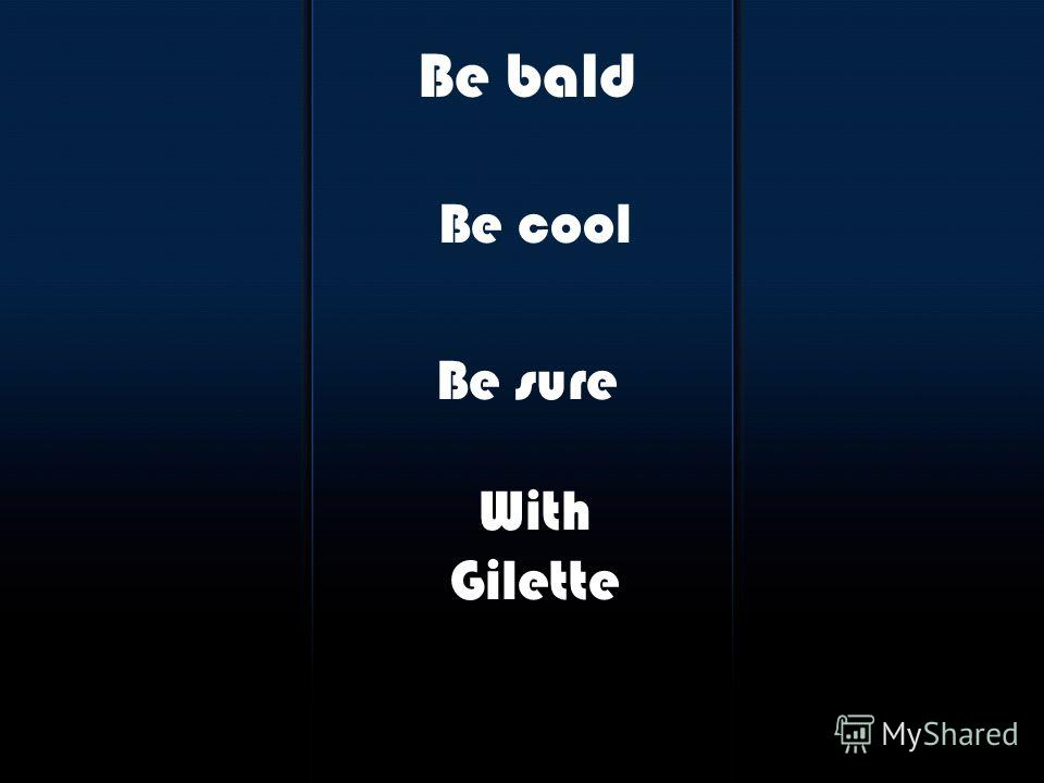 Be bald Be cool Be sure With Gilette