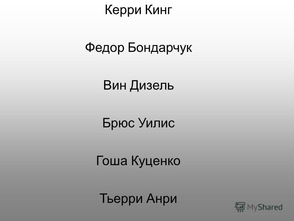 Керри Кинг Федор Бондарчук Вин Дизель Брюс Уилис Гоша Куценко Тьерри Анри