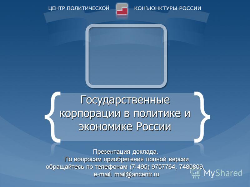 Государственные корпорации в политике и экономике России Презентация доклада. По вопросам приобретения полной версии обращайтесь по телефонам (7-495) 9757764, 7480809, e-mail: mail@ancentr.ru