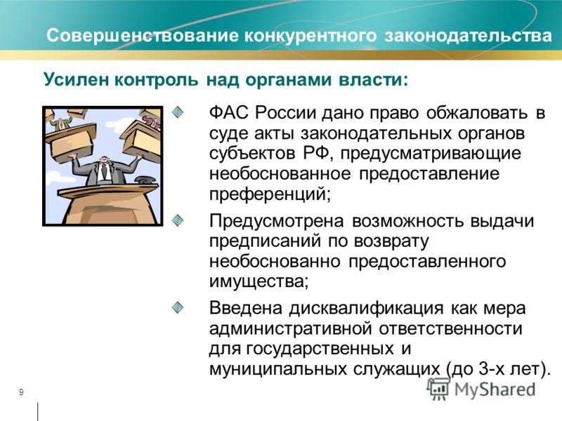 9 ФАС России дано право обжаловать в суде акты законодательных органов субъектов РФ, предусматривающие необоснованное предоставление преференций; Предусмотрена возможность выдачи предписаний по возврату необоснованно предоставленного имущества; Введе