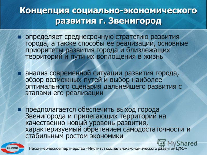 Некоммерческое партнерство «Институт социально-экономического развития ЦФО» Концепция социально-экономического развития г. Звенигород определяет среднесрочную стратегию развития города, а также способы ее реализации, основные приоритеты развития горо