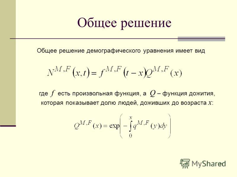 31 Общее решение Общее решение демографического уравнения имеет вид где f есть произвольная функция, а Q – функция дожития, которая показывает долю людей, доживших до возраста x :