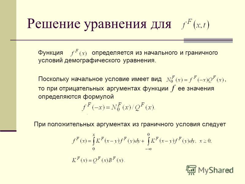 32 Решение уравнения для Функция определяется из начального и граничного условий демографического уравнения. Поскольку начальное условие имеет вид, то при отрицательных аргументах функции f ее значения определяются формулой. При положительных аргумен