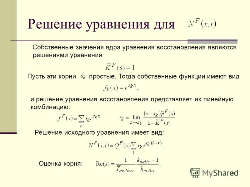 35 Решение уравнения для. Собственные значения ядра уравнения восстановления являются решениями уравнения и решение уравнения восстановления представляет их линейную комбинацию: Пусть эти корни простые. Тогда собственные функции имеют вид Решение исх