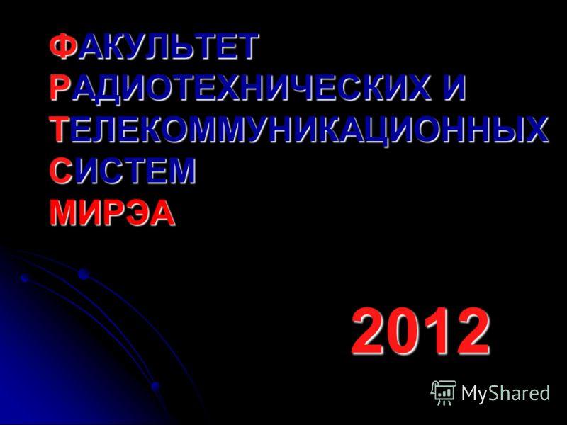 ФАКУЛЬТЕТ РАДИОТЕХНИЧЕСКИХ И ТЕЛЕКОММУНИКАЦИОННЫХ СИСТЕМ МИРЭА 2012