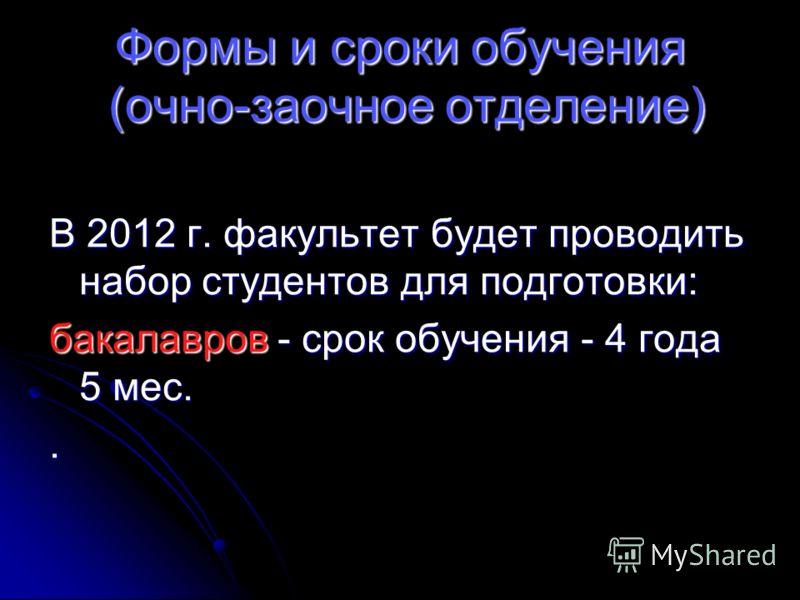 Формы и сроки обучения (очно-заочное отделение) В 2012 г. факультет будет проводить набор студентов для подготовки: бакалавров - срок обучения - 4 года 5 мес..