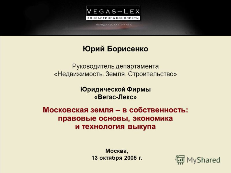 Москва, 13 октября 2005 г. Юрий Борисенко Руководитель департамента «Недвижимость. Земля. Строительство» Юридической Фирмы «Вегас-Лекс» Московская земля – в собственность: правовые основы, экономика и технология выкупа