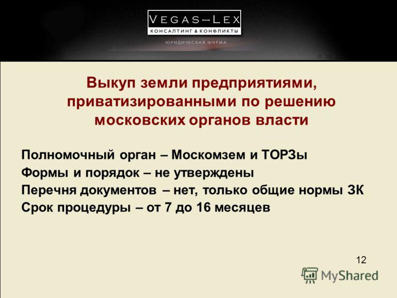 12 Выкуп земли предприятиями, приватизированными по решению московских органов власти Полномочный орган – Москомзем и ТОРЗы Формы и порядок – не утверждены Перечня документов – нет, только общие нормы ЗК Срок процедуры – от 7 до 16 месяцев