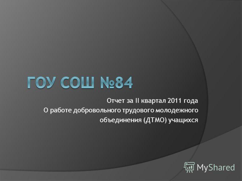 Отчет за II квартал 2011 года О работе добровольного трудового молодежного объединения (ДТМО) учащихся