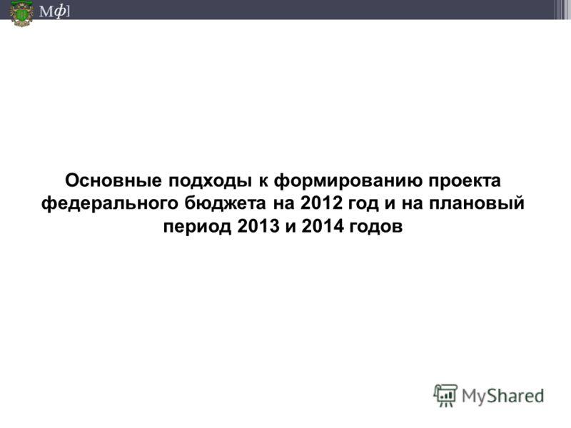 М ] ф Основные подходы к формированию проекта федерального бюджета на 2012 год и на плановый период 2013 и 2014 годов