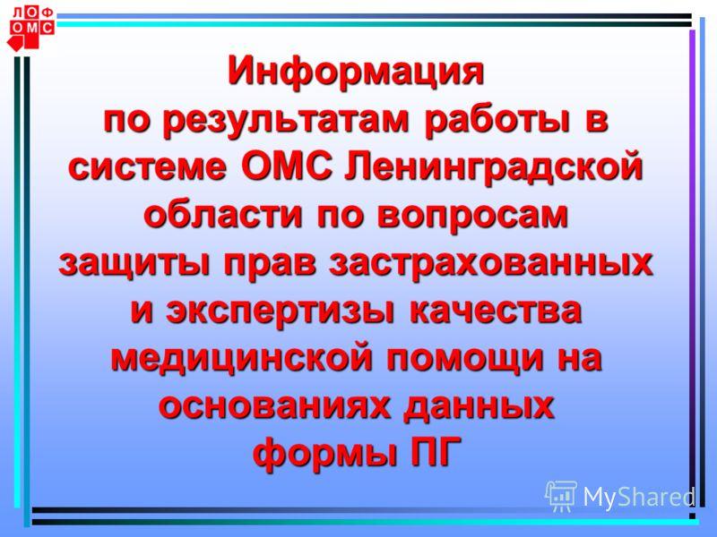 Информация по результатам работы в системе ОМС Ленинградской области по вопросам защиты прав застрахованных и экспертизы качества медицинской помощи на основаниях данных формы ПГ