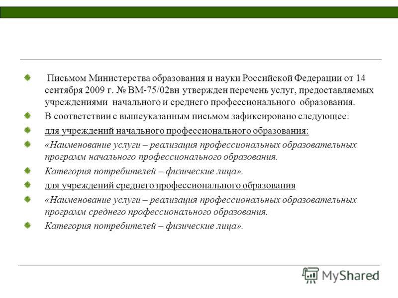 2 Письмом Министерства образования и науки Российской Федерации от 14 сентября 2009 г. ВМ-75/02вн утвержден перечень услуг, предоставляемых учреждениями начального и среднего профессионального образования. В соответствии с вышеуказанным письмом зафик