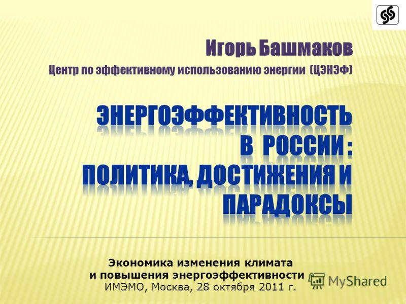 Игорь Башмаков Центр по эффективному использованию энергии (ЦЭНЭФ) Экономика изменения климата и повышения энергоэффективности ИМЭМО, Москва, 28 октября 2011 г.