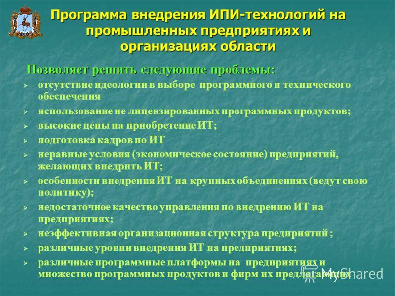 Программа внедрения ИПИ-технологий на промышленных предприятиях и организациях области отсутствие идеологии в выборе программного и технического обеспечения использование не лицензированных программных продуктов; высокие цены на приобретение ИТ; подг
