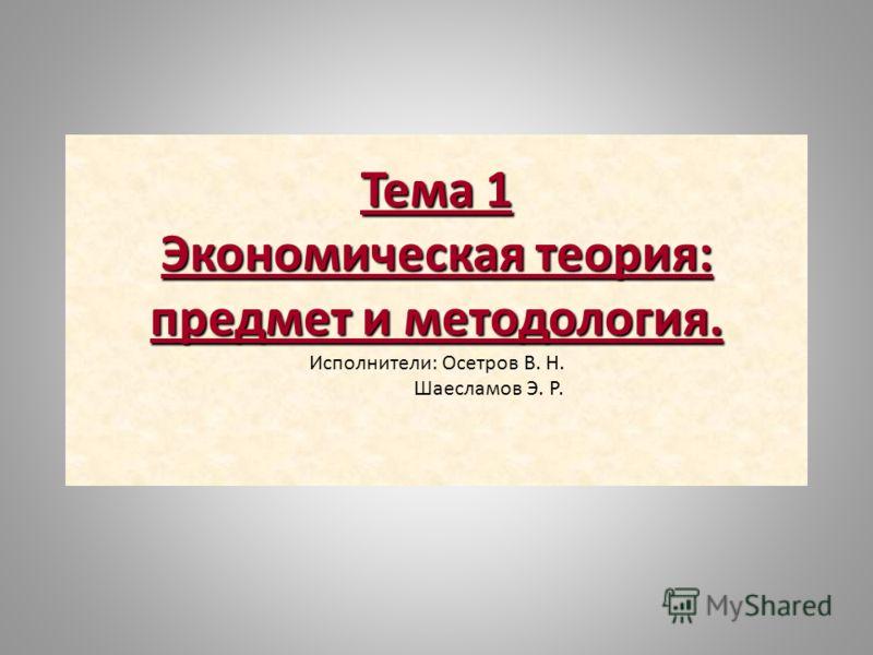 Тема 1 Экономическая теория: предмет и методология. Исполнители: Осетров В. Н. Шаесламов Э. Р.