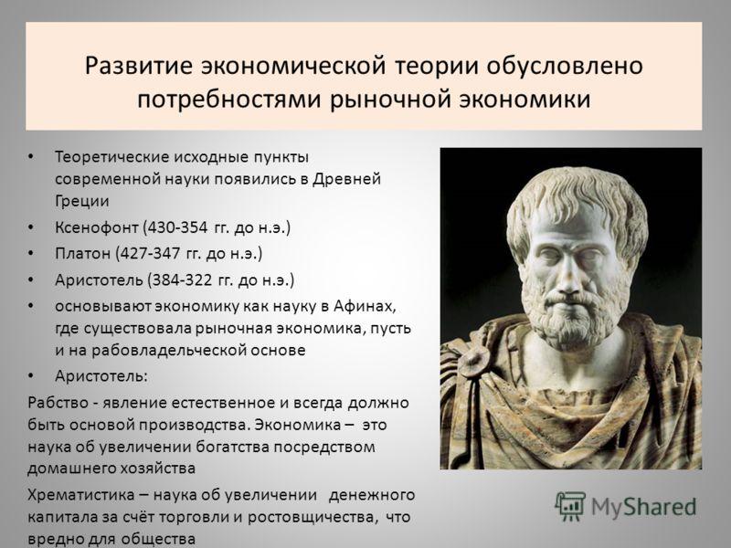 Развитие экономической теории обусловлено потребностями рыночной экономики Теоретические исходные пункты современной науки появились в Древней Греции Ксенофонт (430-354 гг. до н.э.) Платон (427-347 гг. до н.э.) Аристотель (384-322 гг. до н.э.) основы