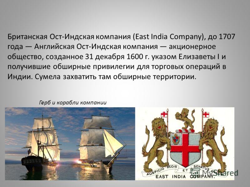 Британская Ост-Индская компания (East India Company), до 1707 года Английская Ост-Индская компания акционерное общество, созданное 31 декабря 1600 г. указом Елизаветы I и получившие обширные привилегии для торговых операций в Индии. Сумела захватить