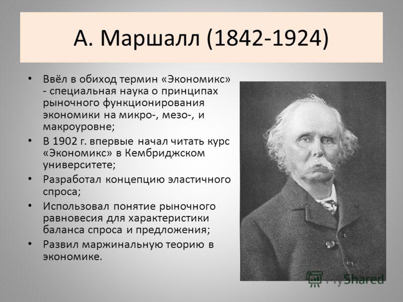 А. Маршалл (1842-1924) Ввёл в обиход термин «Экономикс» - специальная наука о принципах рыночного функционирования экономики на микро-, мезо-, и макроуровне; В 1902 г. впервые начал читать курс «Экономикс» в Кембриджском университете; Разработал конц