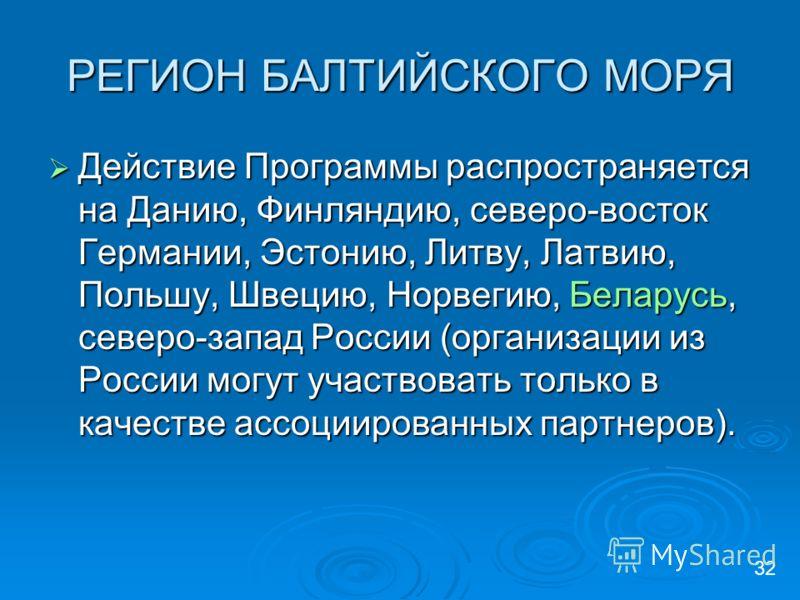 РЕГИОН БАЛТИЙСКОГО МОРЯ Действие Программы распространяется на Данию, Финляндию, северо-восток Германии, Эстонию, Литву, Латвию, Польшу, Швецию, Норвегию, Беларусь, северо-запад России (организации из России могут участвовать только в качестве ассоци