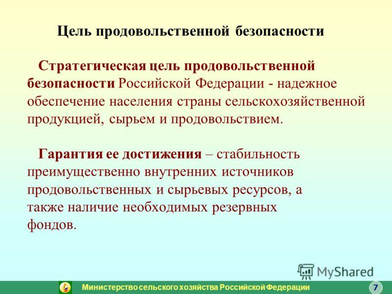 Цель продовольственной безопасности Стратегическая цель продовольственной безопасности Российской Федерации - надежное обеспечение населения страны сельскохозяйственной продукцией, сырьем и продовольствием. Гарантия ее достижения – стабильность преим