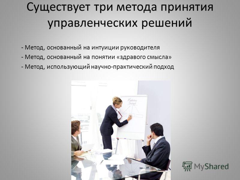 Существует три метода принятия управленческих решений - Метод, основанный на интуиции руководителя - Метод, основанный на понятии «здравого смысла» - Метод, использующий научно-практический подход