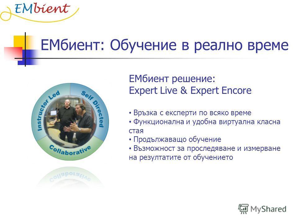 ЕМбиент: Обучение в реално време ЕМбиент решение: Expert Live & Expert Encore Връзка с експерти по всяко време Функционална и удобна виртуална класна стая Продължаващо обучение Възможност за проследяване и измерване на резултатите от обучението