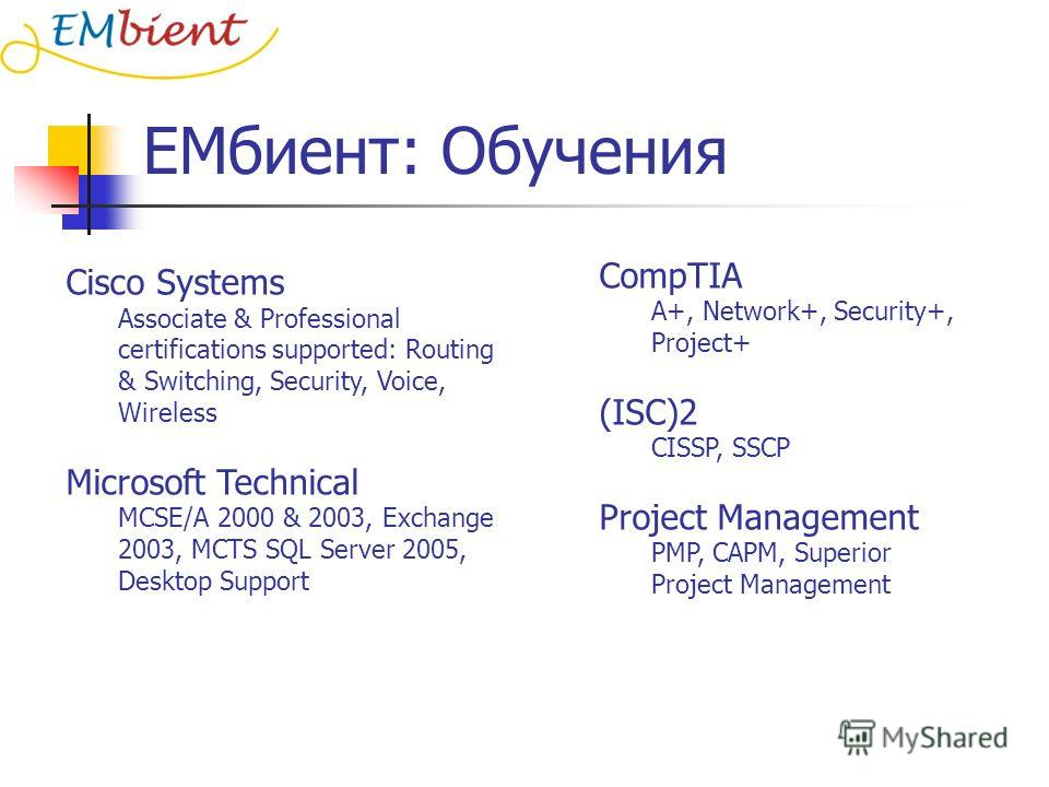 ЕМбиент: Обучения Cisco Systems Associate & Professional certifications supported: Routing & Switching, Security, Voice, Wireless Microsoft Technical MCSE/A 2000 & 2003, Exchange 2003, MCTS SQL Server 2005, Desktop Support CompTIA A+, Network+, Secur