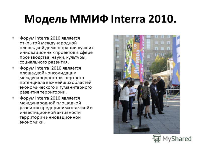 Модель ММИФ Interra 2010. Форум Interra 2010 является открытой международной площадкой демонстрации лучших инновационных проектов в сфере производства, науки, культуры, социального развития. Форум Interra 2010 является площадкой консолидации междунар