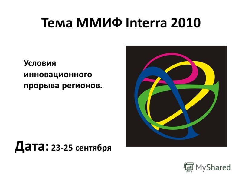 Тема ММИФ Interra 2010 Условия инновационного прорыва регионов. Дата: 23-25 сентября
