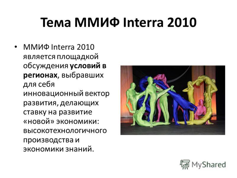 Тема ММИФ Interra 2010 ММИФ Interra 2010 является площадкой обсуждения условий в регионах, выбравших для себя инновационный вектор развития, делающих ставку на развитие «новой» экономики: высокотехнологичного производства и экономики знаний.