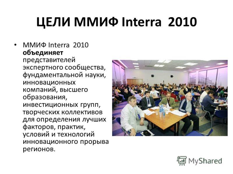 ЦЕЛИ ММИФ Interra 2010 ММИФ Interra 2010 объединяет представителей экспертного сообщества, фундаментальной науки, инновационных компаний, высшего образования, инвестиционных групп, творческих коллективов для определения лучших факторов, практик, усло