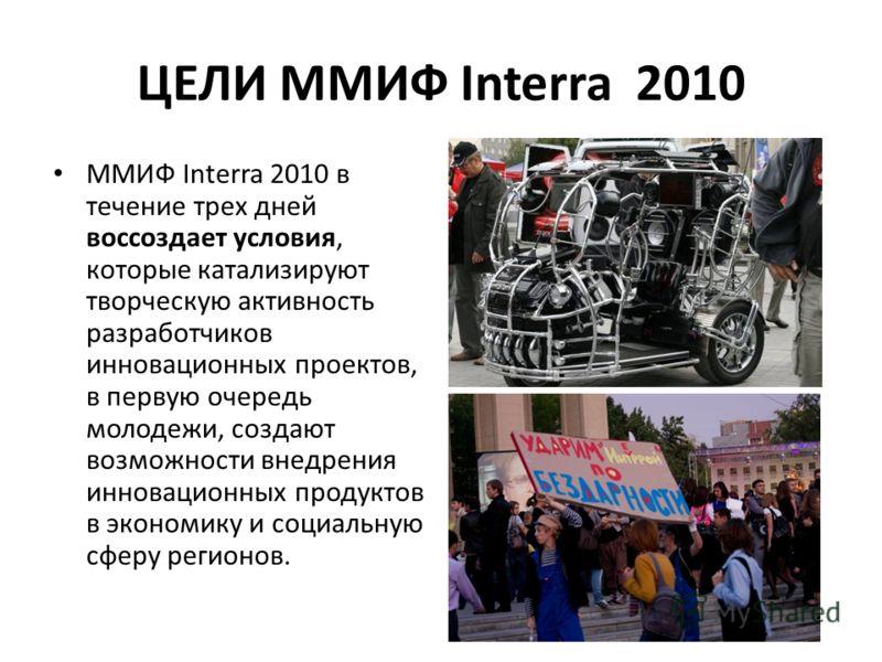 ЦЕЛИ ММИФ Interra 2010 ММИФ Interra 2010 в течение трех дней воссоздает условия, которые катализируют творческую активность разработчиков инновационных проектов, в первую очередь молодежи, создают возможности внедрения инновационных продуктов в эконо