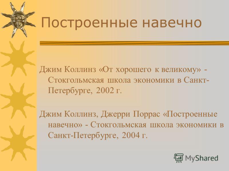 Построенные навечно Джим Коллинз «От хорошего к великому» - Стокгольмская школа экономики в Санкт- Петербурге, 2002 г. Джим Коллинз, Джерри Поррас «Построенные навечно» - Стокгольмская школа экономики в Санкт-Петербурге, 2004 г.
