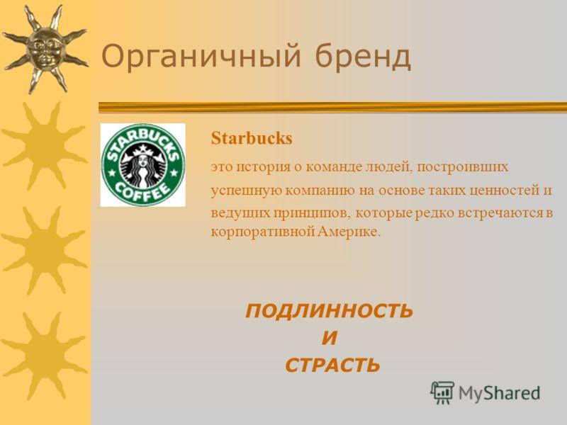 Органичный бренд Starbucks это история о команде людей, построивших успешную компанию на основе таких ценностей и ведущих принципов, которые редко встречаются в корпоративной Америке. ПОДЛИННОСТЬ И СТРАСТЬ