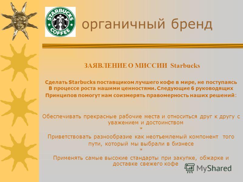 органичный бренд ЗАЯВЛЕНИЕ О МИССИИ Starbucks Сделать Starbucks поставщиком лучшего кофе в мире, не поступаясь В процессе роста нашими ценностями. Следующие 6 руководящих Принципов помогут нам соизмерять правомерность наших решений : Обеспечивать пре