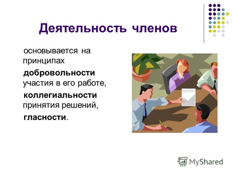 Деятельность членов основывается на принципах добровольности участия в его работе, коллегиальности принятия решений, гласности.