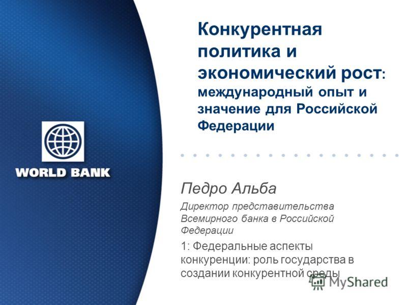 Конкурентная политика и экономический рост : международный опыт и значение для Российской Федерации Педро Альба Директор представительства Всемирного банка в Российской Федерации 1: Федеральные аспекты конкуренции: роль государства в создании конкуре