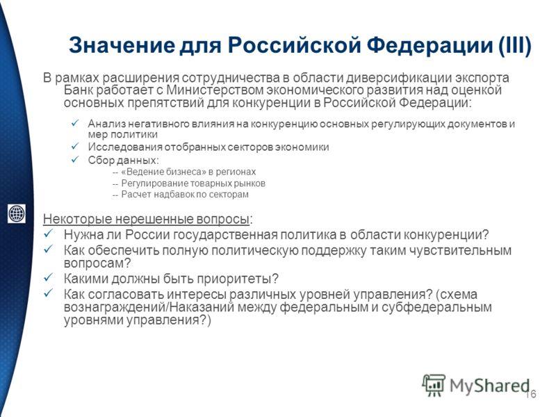 Значение для Российской Федерации (III) В рамках расширения сотрудничества в области диверсификации экспорта Банк работает с Министерством экономического развития над оценкой основных препятствий для конкуренции в Российской Федерации: Анализ негатив