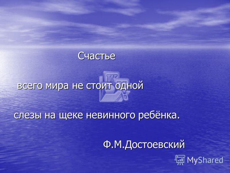 Счастье Счастье всего мира не стоит одной всего мира не стоит одной слезы на щеке невинного ребёнка. Ф.М.Достоевский Ф.М.Достоевский