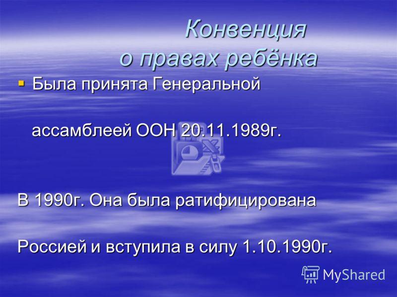 Конвенция о правах ребёнка Конвенция о правах ребёнка Была принята Генеральной Была принята Генеральной ассамблеей ООН 20.11.1989г. ассамблеей ООН 20.11.1989г. В 1990г. Она была ратифицирована Россией и вступила в силу 1.10.1990г.