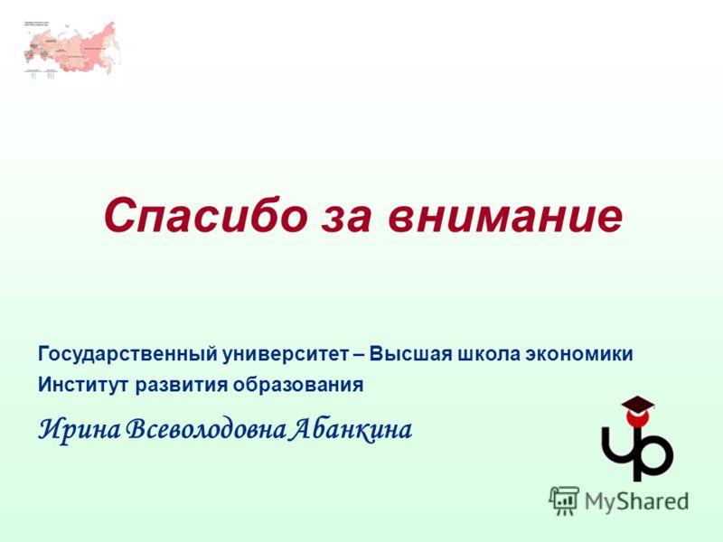Спасибо за внимание Государственный университет – Высшая школа экономики Институт развития образования Ирина Всеволодовна Абанкина