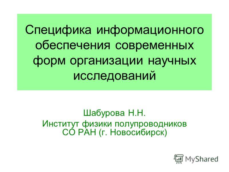 Специфика информационного обеспечения современных форм организации научных исследований Шабурова Н.Н. Институт физики полупроводников СО РАН (г. Новосибирск)