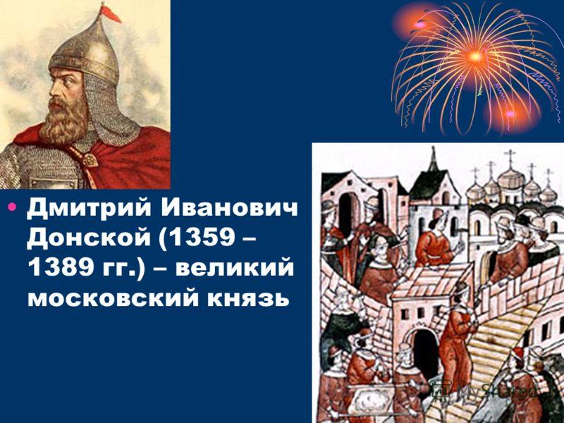 Дмитрий Иванович Донской (1359 – 1389 гг.) – великий московский князь